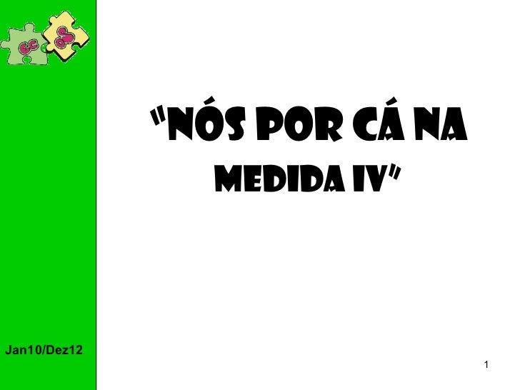 "Jan10/Dez12 "" Nós por cá na Medida IV"""