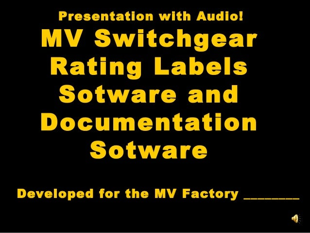 Presentation with Audio!  MV Switchgear Rating Labels Sotware and Documentation Sotware Developed for the MV Factory _____...