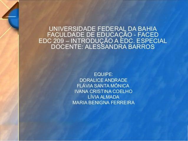 UNIVERSIDADE FEDERAL DA BAHIA FACULDADE DE EDUCAÇÃO - FACED EDC 209 – INTRODUÇÃO A EDC. ESPECIAL DOCENTE: ALESSANDRA BARRO...