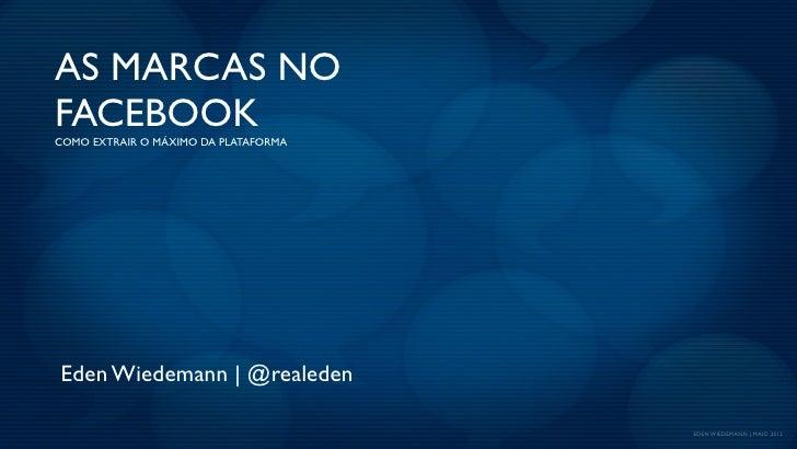 AS MARCAS NOFACEBOOKCOMO EXTRAIR O MÁXIMO DA PLATAFORMAEden Wiedemann | @realeden                                      EDE...