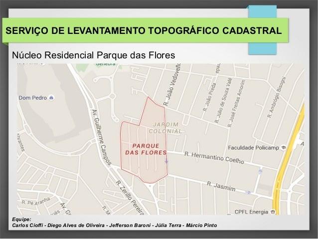 SERVIÇO DE LEVANTAMENTO TOPOGRÁFICO CADASTRAL Núcleo Residencial Parque das Flores Equipe: Carlos Cioffi - Diego Alves de ...