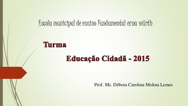 Prof. Ms. Débora Carolina Molina Lemes Escola municipal de ensino Fundamental erna würth