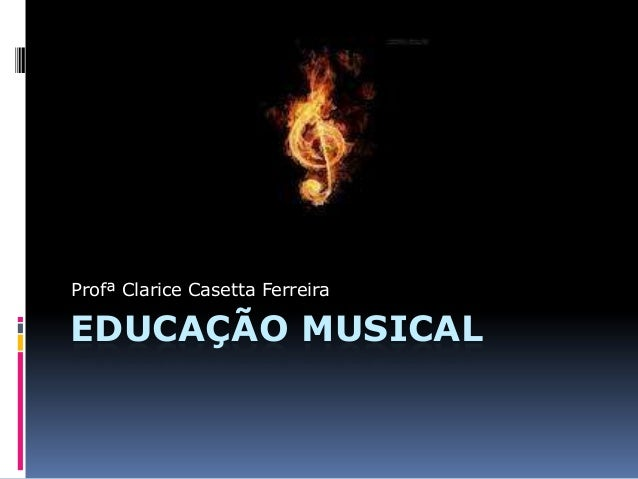 Profª Clarice Casetta FerreiraEDUCAÇÃO MUSICAL