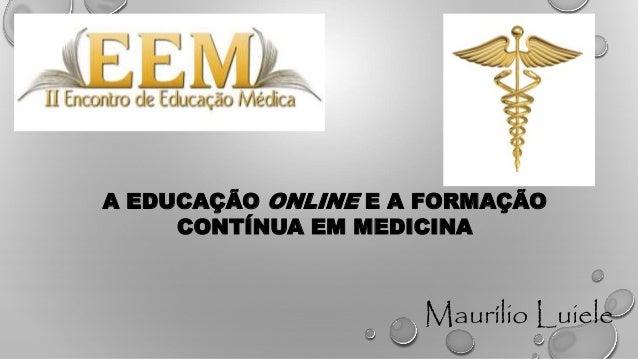 A EDUCAÇÃO ONLINE E A FORMAÇÃO CONTÍNUA EM MEDICINA Maurílio Luiele