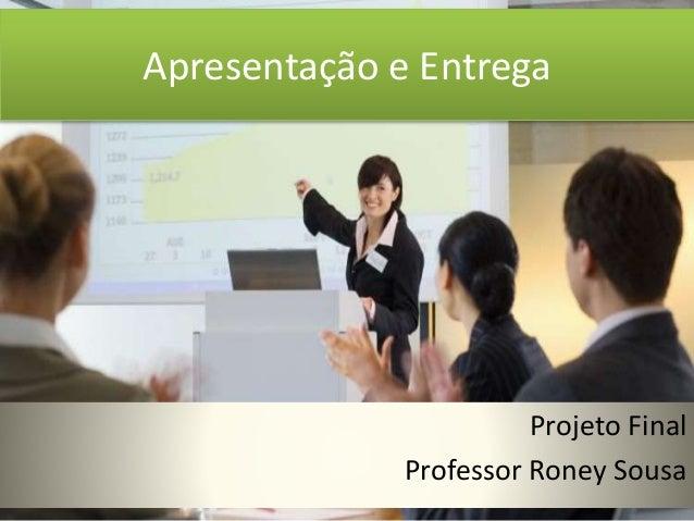Apresentação e Entrega  Projeto Final  Professor Roney Sousa