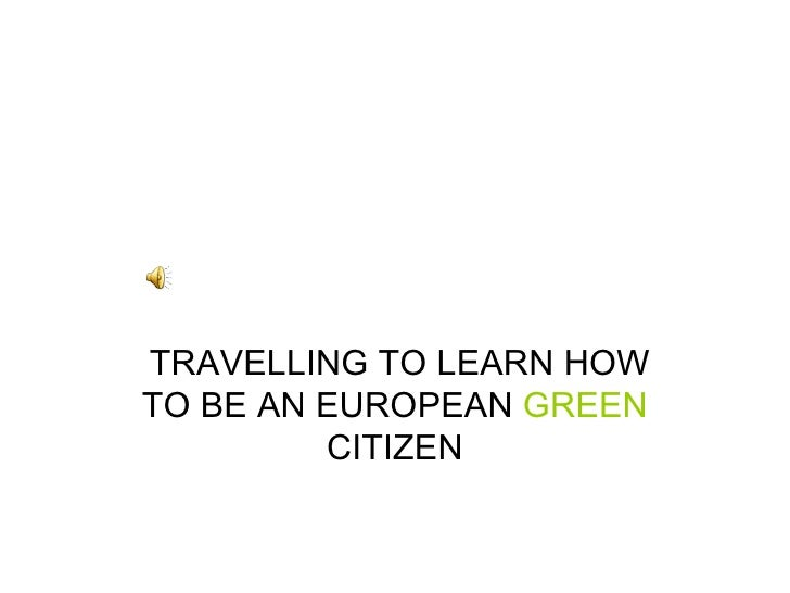 TRAVELLING TO LEARN HOW TO BE AN EUROPEAN  GREEN  CITIZEN