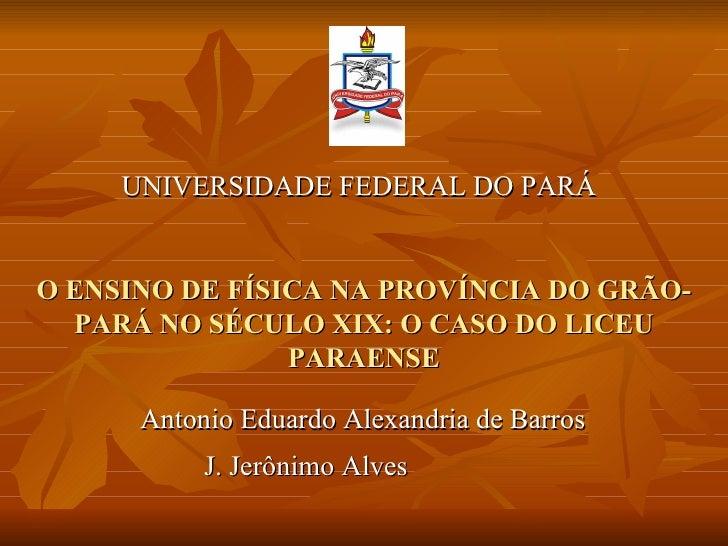 UNIVERSIDADE FEDERAL DO PARÁO ENSINO DE FÍSICA NA PROVÍNCIA DO GRÃO-  PARÁ NO SÉCULO XIX: O CASO DO LICEU                P...