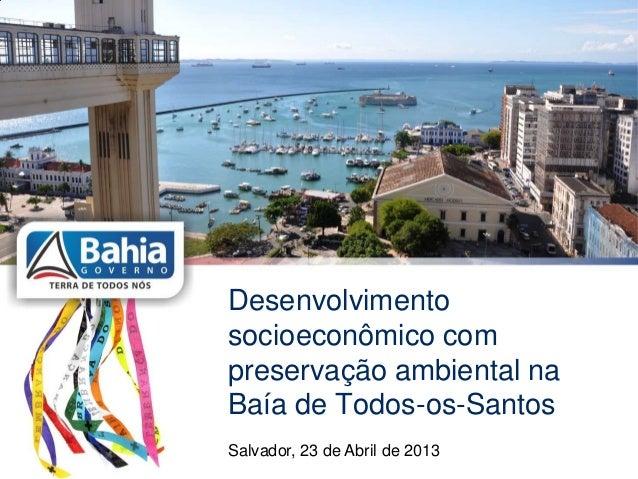Desenvolvimentosocioeconômico compreservação ambiental naBaía de Todos-os-SantosSalvador, 23 de Abril de 2013