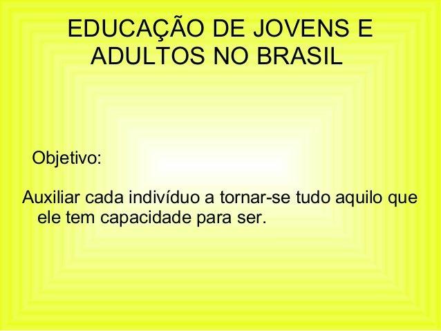 EDUCAÇÃO DE JOVENS E ADULTOS NO BRASIL Objetivo: Auxiliar cada indivíduo a tornar-se tudo aquilo que ele tem capacidade pa...