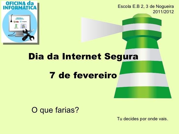 O que farias? Dia da Internet Segura 7 de fevereiro Tu decides por onde vais. Escola E.B 2, 3 de Nogueira 2011/2012