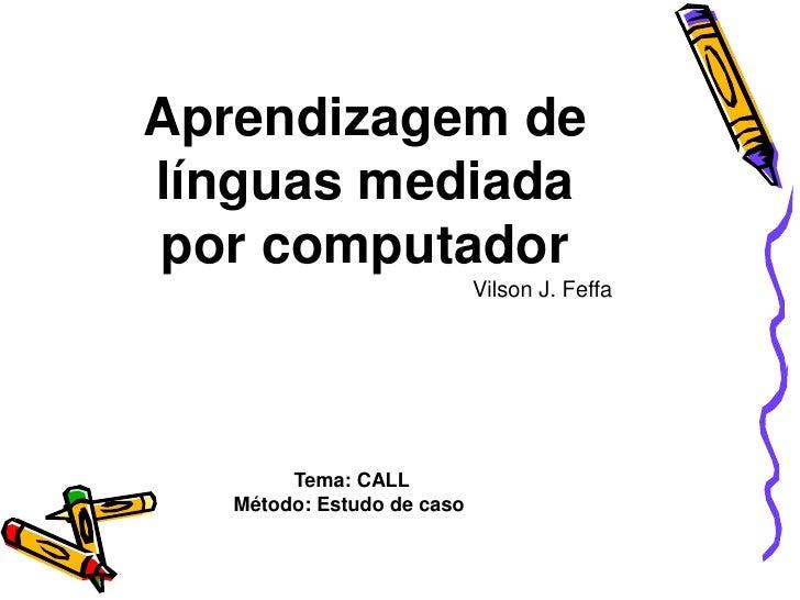 Aprendizagem de línguas mediada por computador <br />Vilson J. Feffa<br /> Tema: CALL <br />Método: Estudo de caso<br />