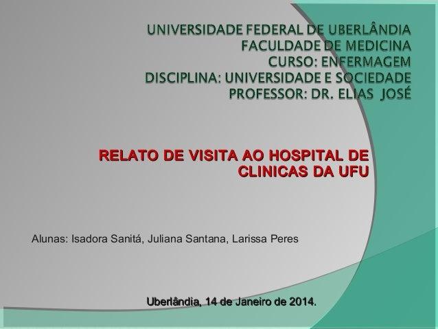 RELATO DE VISITA AO HOSPITAL DERELATO DE VISITA AO HOSPITAL DE CLINICAS DA UFUCLINICAS DA UFU Alunas: Isadora Sanitá, Juli...