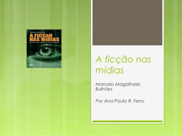 A ficção nas  mídias  Marcelo Magalhaes  Bulhões  Por Ana Paula R. Ferro