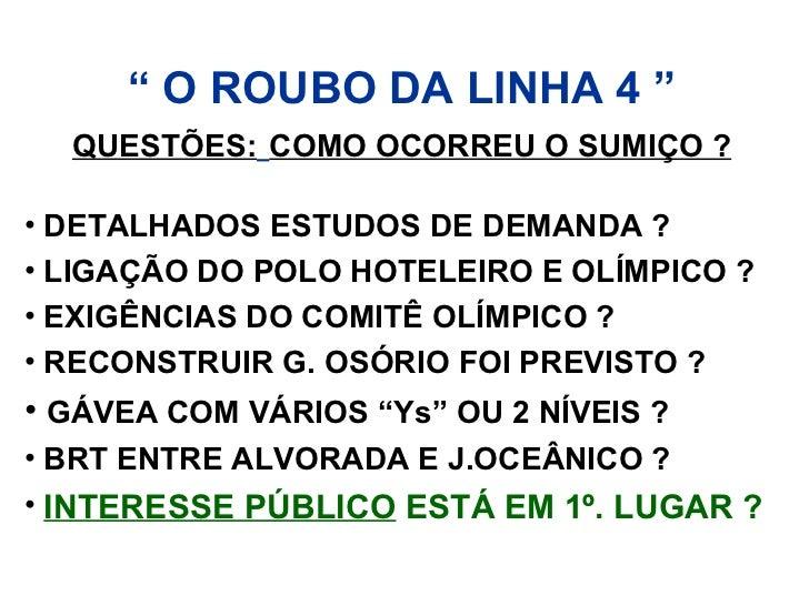 """"""" O ROUBO DA LINHA 4 """"  QUESTÕES: COMO OCORREU O SUMIÇO ?• DETALHADOS ESTUDOS DE DEMANDA ?• LIGAÇÃO DO POLO HOTELEIRO E OL..."""