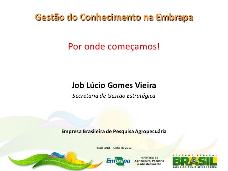 Gestão do Conhecimento na Embrapa       Por onde começamos!         Job Lúcio Gomes Vieira         Secretaria de Gestão Es...