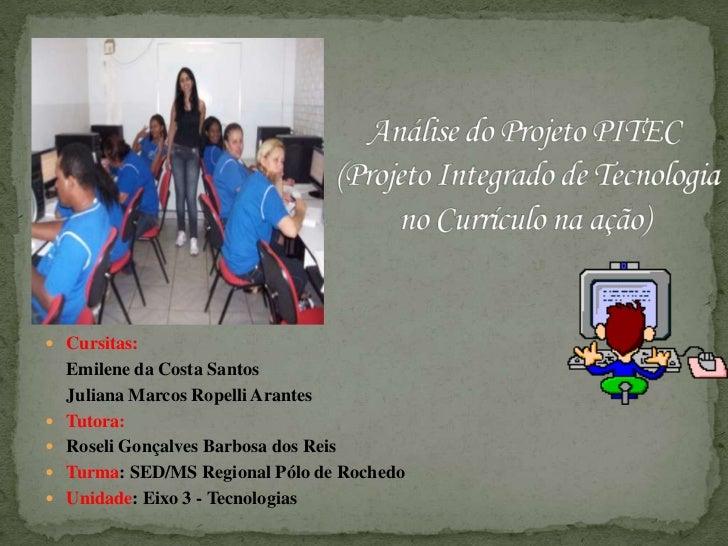 Análise do Projeto PITEC (Projeto Integrado de Tecnologia no Currículo na ação) <br />Cursitas:<br />Emilene da Costa Sant...