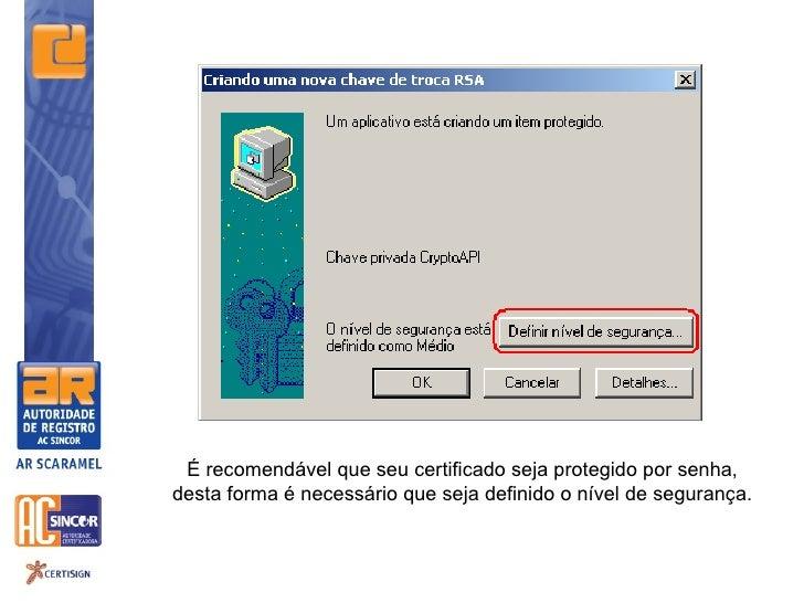 É recomendável que seu certificado seja protegido por senha,desta forma é necessário que seja definido o nível de segurança.