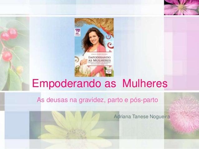 Empoderando as Mulheres As deusas na gravidez, parto e pós-parto Adriana Tanese Nogueira
