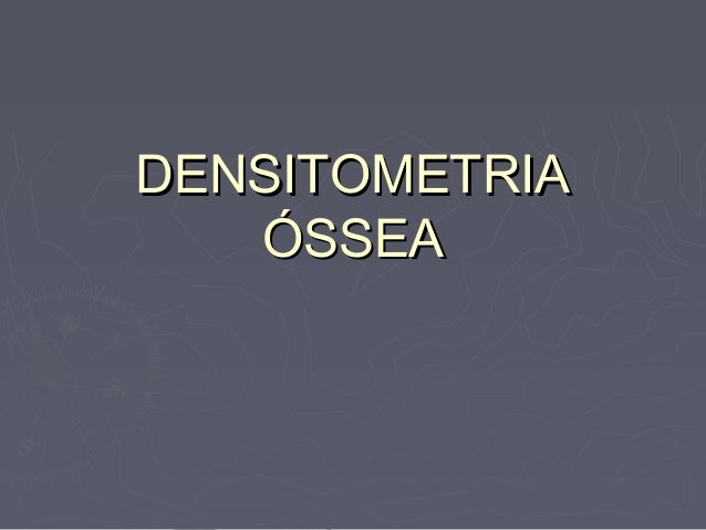 DENSITOMETRIADENSITOMETRIA ÓSSEAÓSSEA