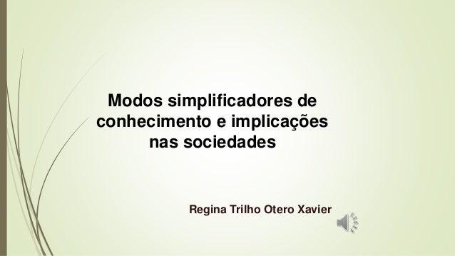 Modos simplificadores de conhecimento e implicações nas sociedades Regina Trilho Otero Xavier