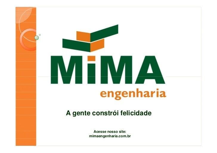A gente constrói felicidade         Acesse nosso site:       mimaengenharia.com.br