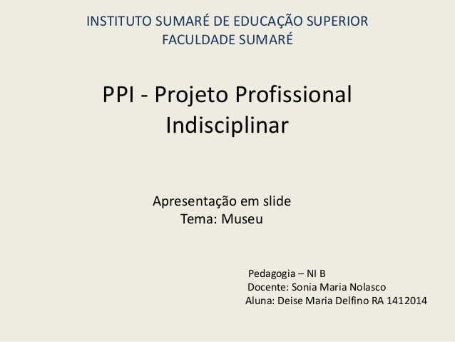 PPI - Projeto Profissional Indisciplinar Apresentação em slide Tema: Museu INSTITUTO SUMARÉ DE EDUCAÇÃO SUPERIOR FACULDADE...