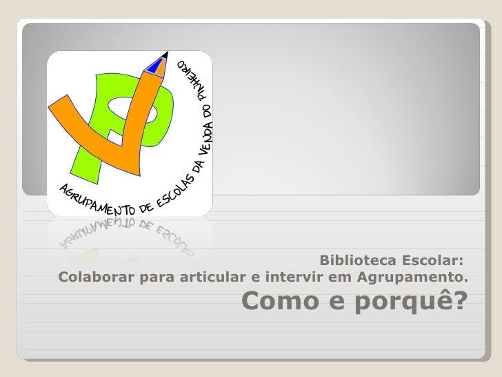 Biblioteca Escolar:  Colaborar para articular e intervir em Agrupamento. Como e porquê?