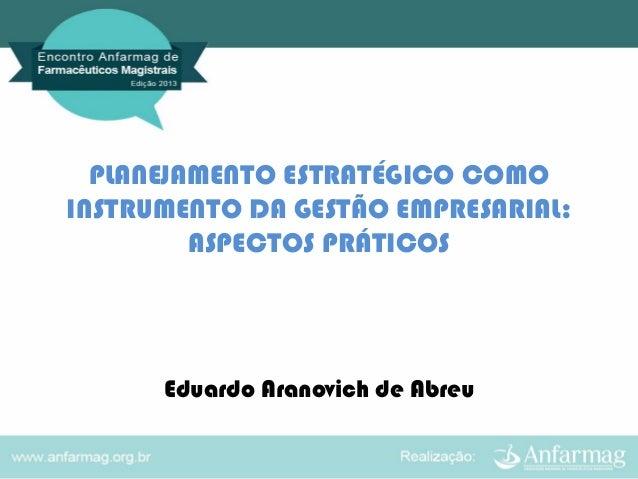 PLANEJAMENTO ESTRATÉGICO COMO INSTRUMENTO DA GESTÃO EMPRESARIAL: ASPECTOS PRÁTICOS  Eduardo Aranovich de Abreu