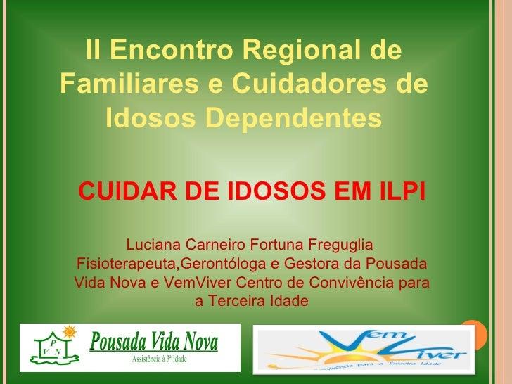 II Encontro Regional deFamiliares e Cuidadores de     Idosos Dependentes CUIDAR DE IDOSOS EM ILPI         Luciana Carneiro...