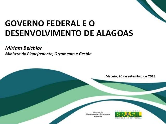 GOVERNO FEDERAL E O DESENVOLVIMENTO DE ALAGOAS Miriam Belchior Ministra do Planejamento, Orçamento e Gestão Maceió, 20 de ...