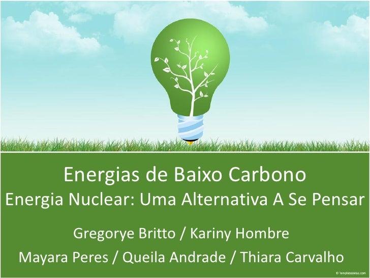 Energias de Baixo Carbono Energia Nuclear: Uma Alternativa A Se Pensar         Gregorye Britto / Kariny Hombre  Mayara Per...