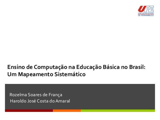 Ensino de Computação na Educação Básica no Brasil: Um Mapeamento Sistemático Rozelma Soares de França Haroldo José Costa d...
