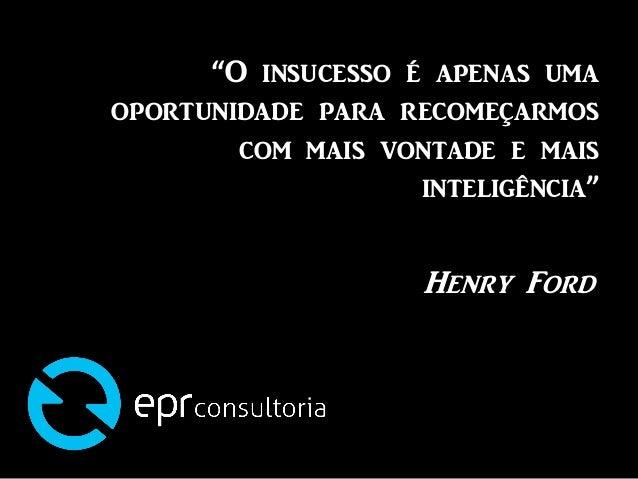 """""""O insucesso é apenas umaoportunidade para recomeçarmoscom mais vontade e maisinteligência""""Henry Ford"""