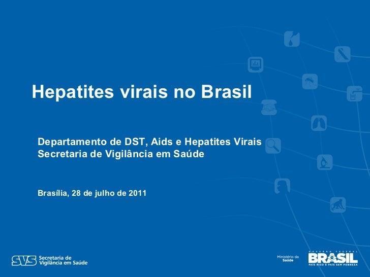 Departamento de DST, Aids e Hepatites Virais Secretaria de Vigilância em Saúde Brasília, 28 de julho de 2011 Hepatites vir...