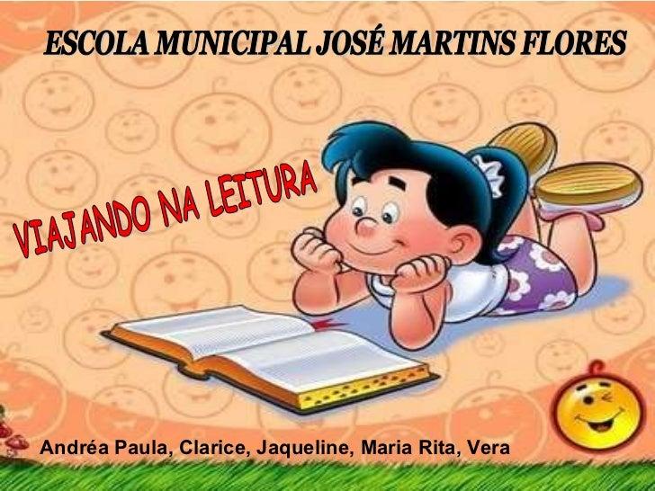 VIAJANDO NA LEITURA ESCOLA MUNICIPAL JOSÉ MARTINS FLORES Andréa Paula, Clarice, Jaqueline, Maria Rita, Vera