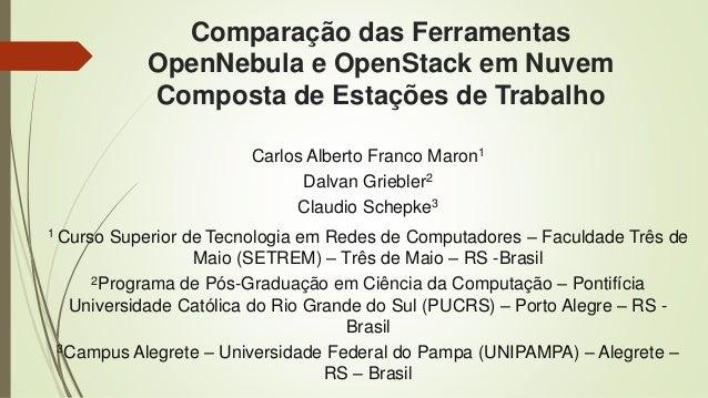 Comparação das Ferramentas OpenNebula e OpenStack em Nuvem Composta de Estações de Trabalho Carlos Alberto Franco Maron1 D...