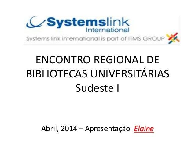ENCONTRO REGIONAL DE BIBLIOTECAS UNIVERSITÁRIAS Sudeste I Abril, 2014 – Apresentação Elaine