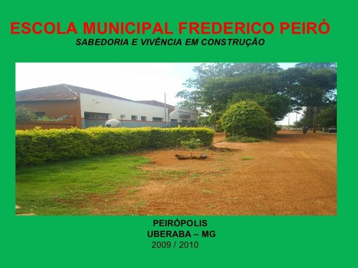 ESCOLA MUNICIPAL FREDERICO PEIRÓ SABEDORIA E VIVÊNCIA EM CONSTRUÇÃO PEIRÓPOLIS  UBERABA – MG 2009 / 2010