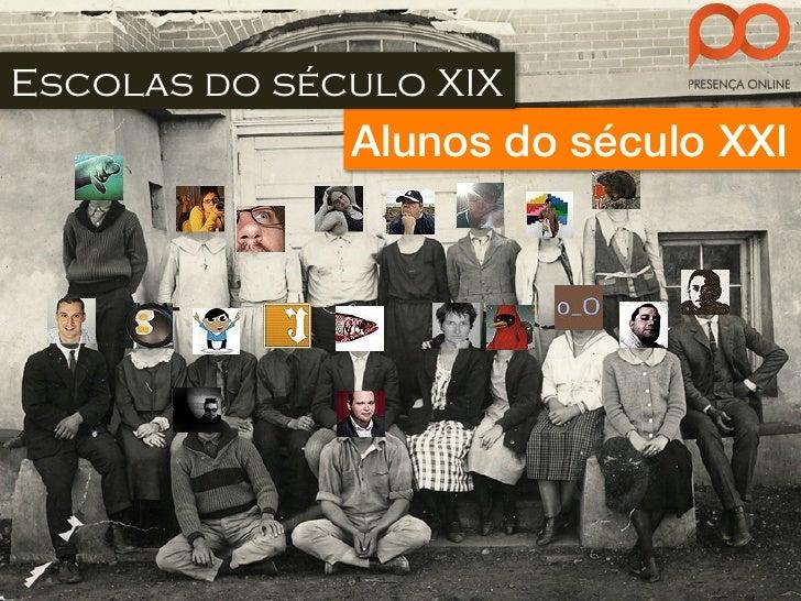 Escolas do século XIX              Alunos do século XXI!