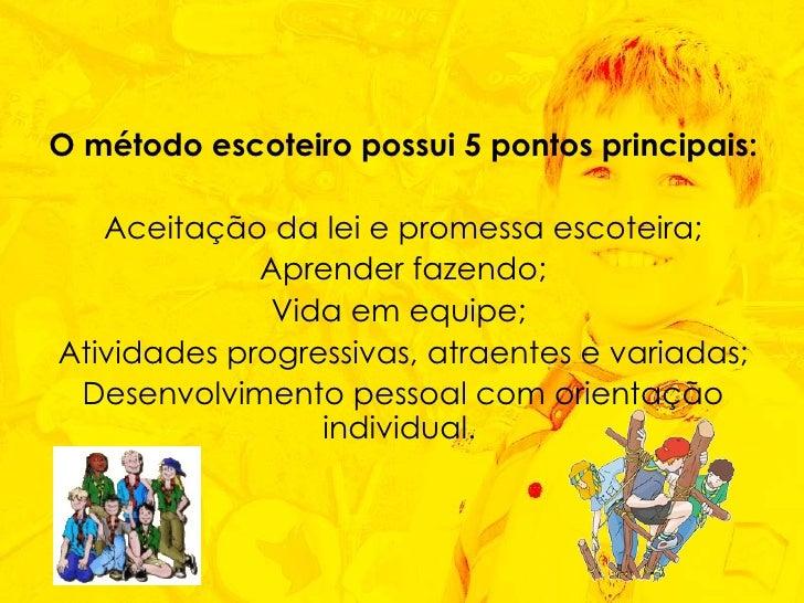 O método escoteiro possui 5 pontos principais: Aceitação da lei e promessa escoteira; Aprender fazendo; Vida em equipe;  A...
