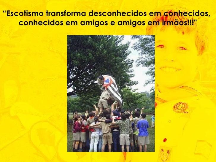 """"""" Escotismo transforma desconhecidos em conhecidos,  conhecidos em amigos e amigos em irmãos!!!"""""""