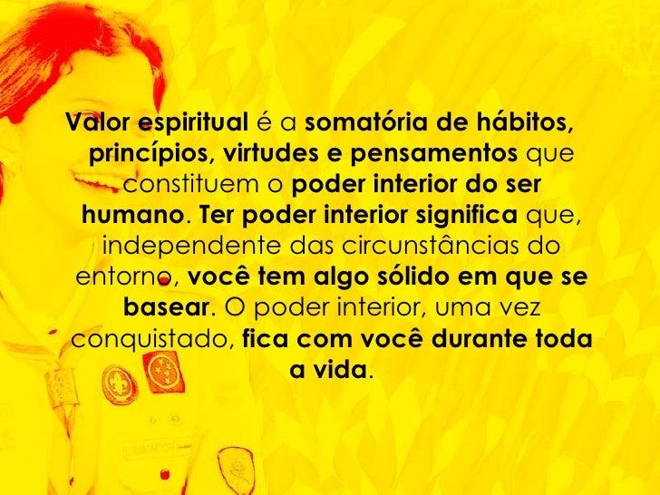 Valor espiritual  é a  somatória de hábitos, princípios, virtudes e pensamentos  que constituem o  poder interior do ser h...
