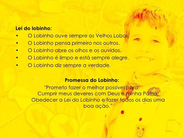 <ul><li>Lei do lobinho:   </li></ul><ul><li>O Lobinho ouve sempre os Velhos Lobos.  </li></ul><ul><li>O Lobinho pensa prim...