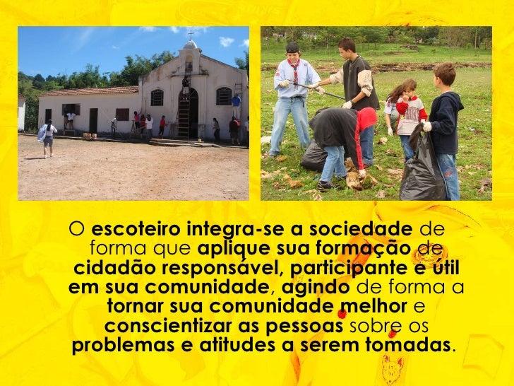 <ul><li>O  escoteiro integra-se a sociedade  de forma que  aplique sua formação  de  cidadão responsável, participante e ú...