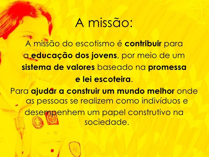 <ul><li>A missão do escotismo é  contribuir  para </li></ul><ul><li>a  educação dos jovens , por meio de um </li></ul><ul>...