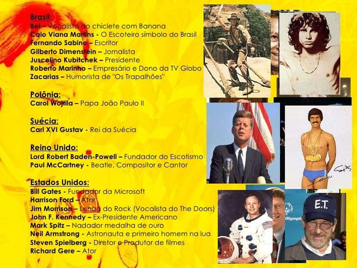 <ul><li>Brasil: </li></ul><ul><li>Bel –  Vocalista do chiclete com Banana </li></ul><ul><li>Caio Viana Martins -  O Escote...