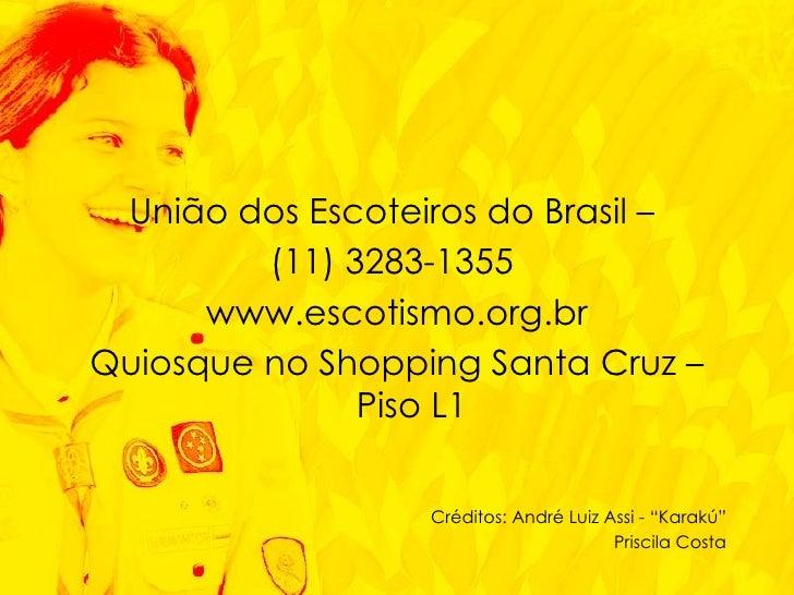 <ul><li>União dos Escoteiros do Brasil –  </li></ul><ul><li>(11) 3283-1355  </li></ul><ul><li>www.escotismo.org.br </li></...