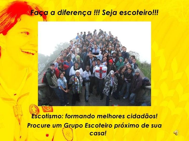 <ul><li>Faça a diferença !!! Seja escoteiro!!! </li></ul><ul><li>Escotismo: formando melhores cidadãos! </li></ul><ul><li>...