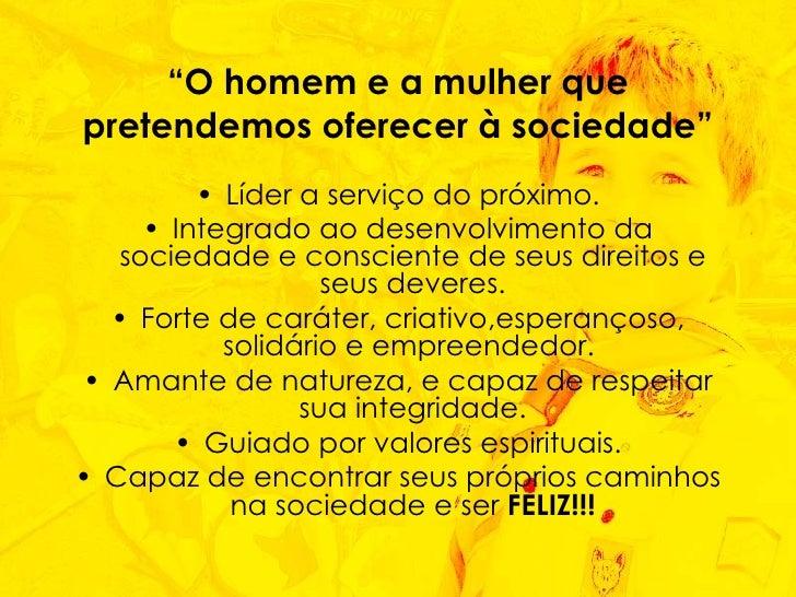 """"""" O homem e a mulher que pretendemos oferecer à sociedade"""" <ul><li>Líder a serviço do próximo. </li></ul><ul><li>Integrado..."""