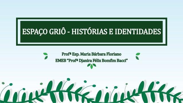 """ESPAÇO GRIÔ - HISTÓRIAS E IDENTIDADES Profª Esp. Maria Bárbara Floriano EMEB """"Profª Djanira Félix Bomfim Bacci"""""""